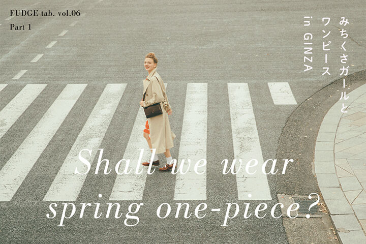 Shall we wear spring one-piece? みちくさガールとワンピース in GINZA