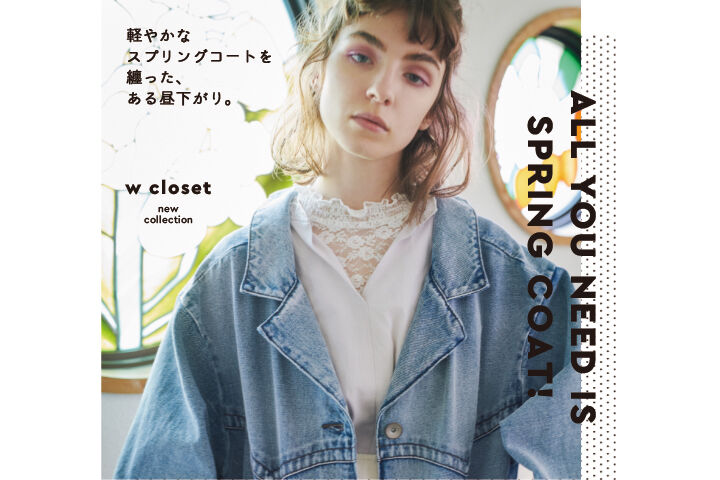 ALL YOU NEED IS SPRING COAT! w closet new collection 軽やかなスプリングコートを纏った、 ある昼下がり。