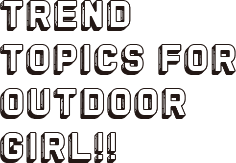 TREND TOPICS FOR OUTDOOR GIRL!!