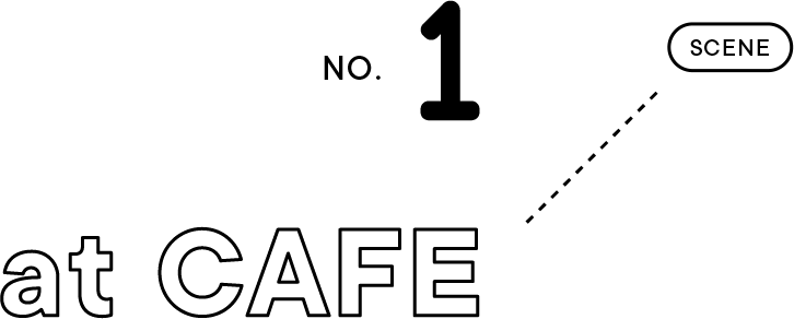 SCENE NO.1 at CAFE