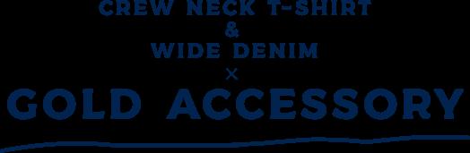 CREW NECK T-SHIRT & WIDE DENIM ✕ GOLD ACCESSORY