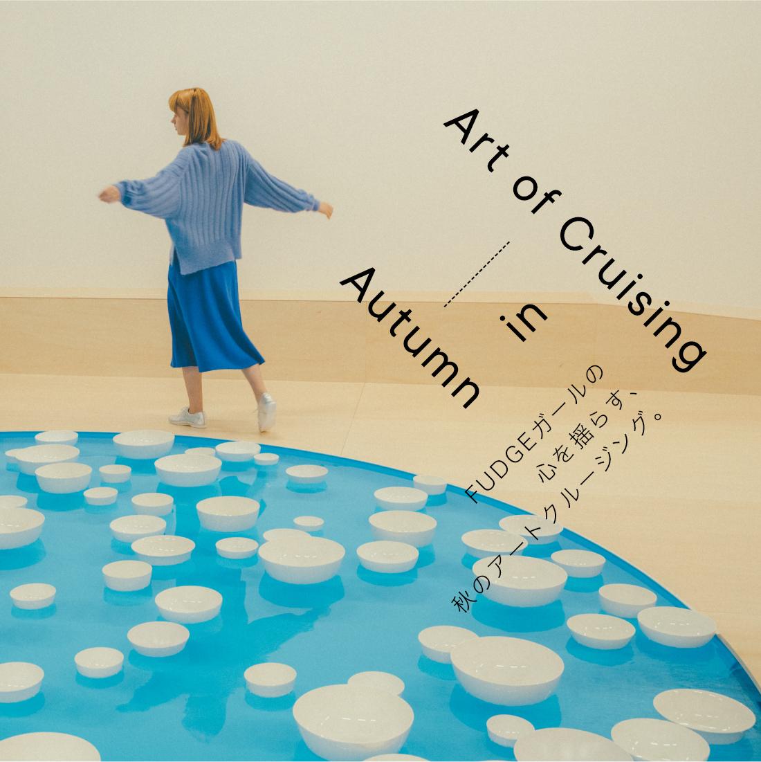 Art of Cruising in Autumn FUDGEガールの心を揺らす、秋のアートクルージング。