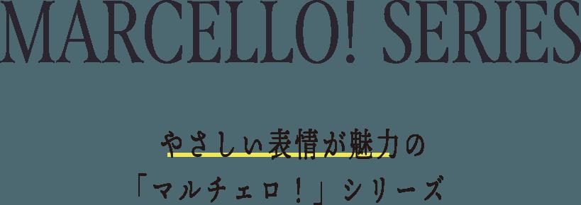 MARCELLO! SERIES 優しい表情が魅力の「マルチェロ!」シリーズ